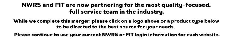 NWRS and FIT are now partnering for the most quality-focused, full service team in the industry. Click on a logo above or a product type below to be directed to the best source for your needs.